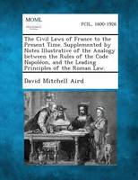 Jacket image for The Civil Laws of France to the Present Time. Supplemented by Notes Illustrative of the Analogy Between the Rules of the Code Napoleon, and the Leadin