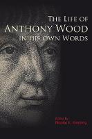 The Life of Anthony Wood in His Own Words